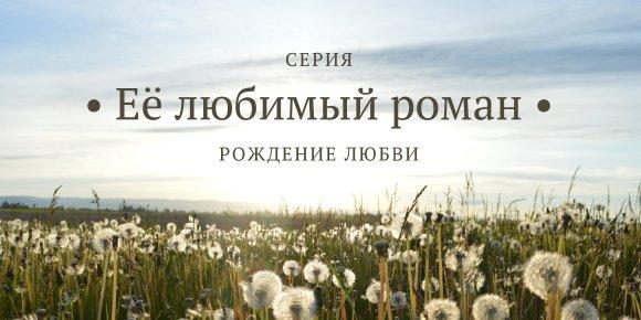 Серия «Её любимый роман: рождение любви»